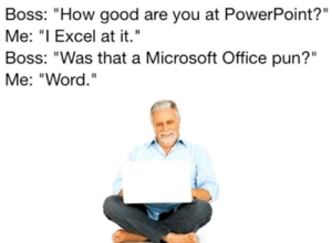 "Puns Galore by adagonjinn FOLLOW HERE 4 MORE MEMES.: Boss: ""How good are you at PowerPoint?""  Me: ""I Excel at it.""  Boss: ""Was that a Microsoft Office pun?""  Me: ""Word. Puns Galore by adagonjinn FOLLOW HERE 4 MORE MEMES."