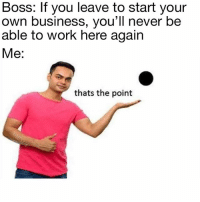 Dude, Memes, and Yeah: Boss: If you leave to start your  own business, you'll never be  able to work here again  Me:  thats the point I actually had a boss tell me that once. Like, yeah dude, I know... nomoreboss selfemployed entrepreneur