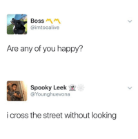 <p>This might be one of the most relatable tweets I have ever read, and it&rsquo;s quite sad honestly&hellip; (via /r/BlackPeopleTwitter)</p>: Boss  @imtooalive  Are any of you happy?  Spooky Leek  @Younghuevona  i cross the street without looking <p>This might be one of the most relatable tweets I have ever read, and it&rsquo;s quite sad honestly&hellip; (via /r/BlackPeopleTwitter)</p>