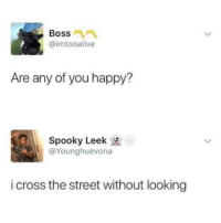 """Memes, Cross, and Happy: Boss  @imtooalive  Are any of you happy?  Spooky Leek  @Younghuevona  i cross the street without looking <p>Same here via /r/memes <a href=""""https://ift.tt/2MwUSke"""">https://ift.tt/2MwUSke</a></p>"""