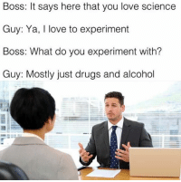 Drugs, Alcohol, and Dank Memes: Boss: It says here that you love science  Guy: Ya, I love to experiment  Boss: What do you experiment with?  Guy: Mostly just drugs and alcohol All science is important