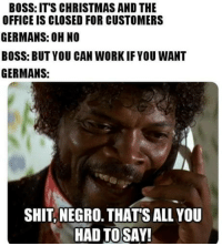 Christmas, Shit, and The Office: BOSS: ITS CHRISTMAS AND THE  OFFICE IS CLOSED FOR CUSTOMERS  GERMANS: OH NO  BOSS: BUT YOU CAN WORKIFYOU WANT  GERMANS:  SHIT, NEGRO. THATS ALL YOU  HAD TOSAY! Wir lieben Arbeit