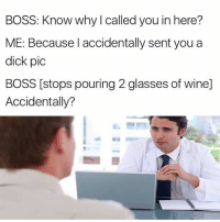 wines: BOSS: Know why I called you in here?  ME: Because I accidentally sent you a  dick pic  BOSS [stops pouring 2 glasses of wine]  Accidentally?