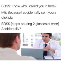 Dank, Wine, and Dick: BOSS: Know why I called you in here?  ME: Because l accidentally sent you a  dick pic  BOSS [stops pouring 2 glasses of wine]  Accidentally? @memezar always has the dank. 😂👌🏻