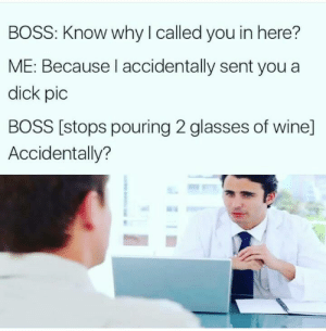 Funny, Wine, and Dick: BOSS: Know why I called you in here?  ME: Because I accidentally sent you a  dick pic  BOSS [stops pouring 2 glasses of wine]  Accidentally? Oh no. via /r/funny https://ift.tt/2OGXigl