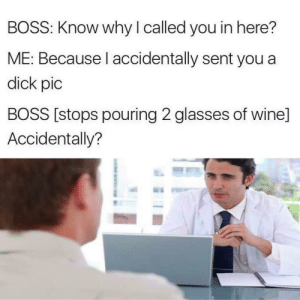 Memes, Wine, and Dick: BOSS: Know why I called you in here?  ME: Because I accidentally sent you a  dick pic  BOSS [stops pouring 2 glasses of wine]  Accidentally? Not on purpose? Ok, you're fired. via /r/memes https://ift.tt/2OD2kKF