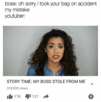 I found one that didn't include tana because she's too amazing to get meme'd: boss: oh sorry i took your bag on accident  my mistake  youtuber:  STORY TIME: MY BOSS STOLE FROM ME  318,500 views  I 17K  137 I found one that didn't include tana because she's too amazing to get meme'd