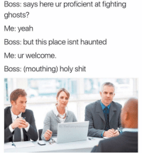 Lmao😂😂😂: Boss: says here ur proficient at fighting  ghosts?  Me: yeah  Boss: but this place isnt haunted  Me: ur welcome.  Boss: (mouthing) holy shit  G: The Funny introvert Lmao😂😂😂