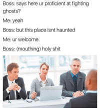 <p>Ghostbuster</p>: Boss: says here ur proficient at fighting  ghosts?  Me: yeah  Boss: but this place isnt haunted  Me: ur welcome.  Boss: (mouthing) holy shit  IG: TheFunnyintrovert <p>Ghostbuster</p>