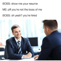 Memes, Snapchat, and Yeah: BOSS: show me your resume  ME: pff you're not the boss of me  BOSS: oh yeah? you're hired Snapchat: DankMemesGang