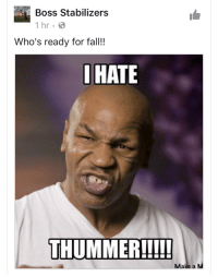 A quality meme from Boss Stabilizers: Boss Stabilizers  1 hr B  Who's ready for fall!!  I HATE  THUMMER!!!!!  Ma  a M A quality meme from Boss Stabilizers