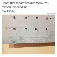 @stupidresumes has perfect timing. Follow @stupidresumes for the best work memes around!: Boss: That report was due today. You  missed the deadline!  Me: Did l?  @highfiveexpert  Pizza Day  19  20  21  Sagittarius  26  27  29  30  1st Quarter  Cake Day  Cyper Monday @stupidresumes has perfect timing. Follow @stupidresumes for the best work memes around!