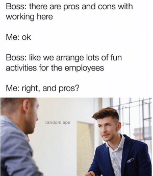 MeIRL, Working, and Random: Boss: there are pros and cons with  working here  Me: ok  Boss: like we arrange lots of furn  activities for the employees  Me: right, and pros?  random.ape meirl
