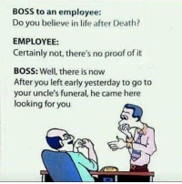 Life, Memes, and Death: BOSS to an employee:  Do you believe in life after Death?  EMPLOYEE:  Certainly not, there's no proof of it  BOSS: Well, there is now  After you left early yesterday to go to  your uncle's funeral, he came here  looking for you