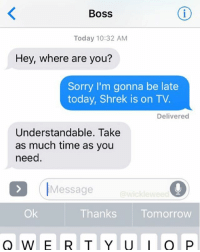 Understandable. @wickleweed @wickleweedproductions: Boss  Today 10:32 AM  Hey, where are you?  Sorry I'm gonna be late  today, Shrek is on TV.  Delivered  Understandable. Take  as much time as you  need  (IMessage  @wickleweed  Ok  Thanks Tomorrow Understandable. @wickleweed @wickleweedproductions