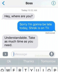 Shrekli: Boss  Today 10:32 AM  Hey, where are you?  Sorry I'm gonna be late  today, Shrek is on TV.  Delivered  Understandable. Take  as much time as you  need.  Message  @wickleweed  Ok  Thanks Tomorrow