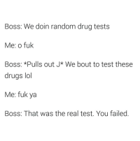 Schwab, Drug Test, and Pull Out: Boss: We doin random drug tests  Me: o fuk  Boss: *Pulls out J* We bout to test these  drugs lol  Me: fuk ya  Boss: That was the real test. You failed @sourpsycho I heard the CEO of Charles Schwab does this to catch people (Everyone follow @sourpsycho @sourpsycho @sourpsycho )