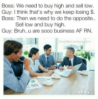 This might work yo. 😂😱: Boss: We need to buy high and sell low.  Guy: I think that's why we keep losing  Boss: Then we need to do the opposite.  Sell low and buy high.  Guy: Bruh..u are sooo business AF RN.  Dank Memes Gang.com  SURE CO This might work yo. 😂😱