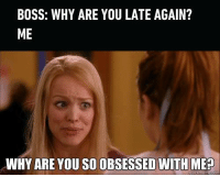 Dank, 🤖, and Boss: BOSS: WHY ARE YOU LATE AGAIN?  ME  WHY ARE YOU SO OBSESSED WITH MEP  meme con This is so stalkerish. http://9gag.com/gag/aDWRmYx?ref=fbpic