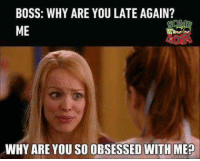 why are you so obsessed with me: BOSS: WHY ARE YOU LATE AGAIN?  ME  WHY ARE YOU SO OBSESSED WITH ME?
