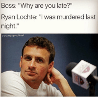 "Need more Lochte memes ( @champagne_diesel ): Boss: ""Why are you late?""  Ryan Lochte: ""I was murdered last  night  @champagne diesel Need more Lochte memes ( @champagne_diesel )"