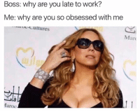 "Work, Girl Memes, and Working: Boss: Why are you late to work?  Me: why are you so obsessed with me  Ma  11  Maroc. Me to boss: ""I'll get here when I get here and that's that."" 💁🏽*gets fired* 🤦🏽‍♀️"
