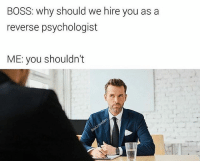 Memes, 🤖, and Boss: BOSS: why should we hire you as a  reverse psychologist  ME: you shouldn't Wait... hold on 🤔 via @badjokeben