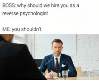 Memes, 🤖, and Boss: BOSS: why should we hire you as a  reverse psychologist  ME: you shouldn't You shouldn't... (@badjokeben)