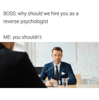 Funny, Boss, and Following: BOSS: why should we hire you as a  reverse psychologist  ME: you shouldn't Do not follow @badjokeben