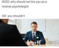 Boss, Why, and Psychologist: BOSS: why should we hire you as a  reverse psychologist  ME: you shouldn't  0
