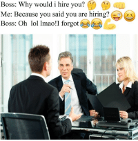 Lmao, Lol, and Boss: Boss: Why would i hire you?  Me: Because you said vou are hiring?  Boss: Oh lol lmao!I forgot