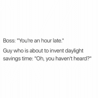 """@_theblessedone has the funniest memes on Instagram: Boss: """"You're an hour late.""""  Guy who is about to invent daylight  savings time: """"Oh, you haven't heard?"""" @_theblessedone has the funniest memes on Instagram"""