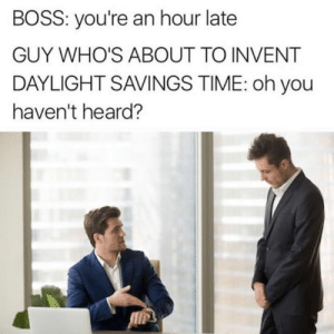 Dank, Daylight Savings Time, and Daylight Savings: BOSS: you're an hour late  GUY WHO'S ABOUT TO INVENT  DAYLIGHT SAVINGS TIME: oh you  haven't heard?