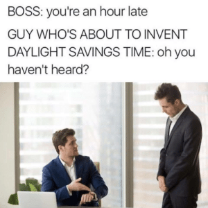 Per my email.: BOSS: you're an hour late  GUY WHO'S ABOUT TO INVENT  DAYLIGHT SAVINGS TIME: oh you  haven't heard? Per my email.