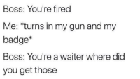 MeIRL, Gun, and Boss: Boss: You're fired  Me: *turns in my gun and my  badge*  Boss: You're a waiter where did  you get those Meirl