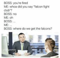 "Club, Fight Club, and Memes: BOSS: you're fired  ME: whoa did you say ""falcon fight  club""?  BOSS: no  ME: oh  BOSS  ME:  BOSS: where do we get the falcons? Snapchat: Dankmemesgang 🔥"