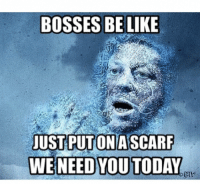 Bosses Be Like: BOSSES BE LIKE  JUSTPUTONA  WE NEED YOU TODAY  SCARF