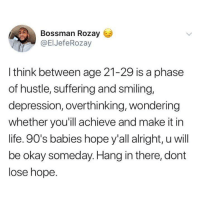 Funny, Life, and Tumblr: Bossman Rozay  @ElJefeRozay  I think between age 21-29 is a phase  of hustle, suffering and smiling,  depression, overthinking, wondering  whether you'ill achieve and make it in  life. 90's babies hope y'all alright, u will  be okay someday. Hang in there, dont  lose hope