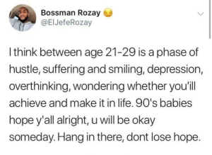 Life, Depression, and Okay: Bossman Rozay  @ElJefeRozay  l think between age 21-29 is a phase of  hustle, suffering and smiling, depression,  overthinking, wondering whether you'il  achieve and make it in life. 90's babies  hope y'all alright, u will be okay  someday. Hang in there, dont lose hope Too real 💯 https://t.co/427j6IDr6Z