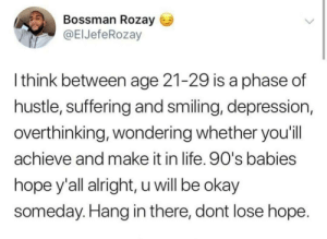 Dank, Life, and Memes: Bossman Rozay  @ElJefeRozay  l think between age 21-29 is a phase of  hustle, suffering and smiling, depression,  overthinking, wondering whether you'il  achieve and make it in life. 90's babies  hope y'all alright, u will be okay  someday. Hang in there, dont lose hope Needed this by Moky_jae MORE MEMES