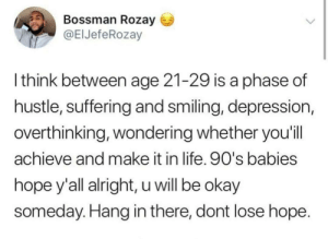 Life, Memes, and Tumblr: Bossman Rozay  @ElJefeRozay  l think between age 21-29 is a phase of  hustle, suffering and smiling, depression,  overthinking, wondering whether you'il  achieve and make it in life. 90's babies  hope y'all alright, u will be okay  someday. Hang in there, dont lose hope positive-memes: Everything will be ok :')