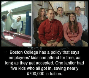 Thats a good policy: Boston College has a policy that says  employees' kids can attend for free, as  long as they get accepted. One janitor had  five kids who all got in, saving nearly  $700,000 in tuition. Thats a good policy