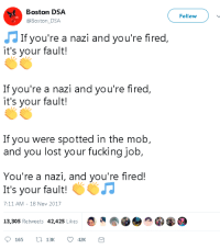 7/11, Fucking, and Lost: Boston DSA  @Boston_DSA  Follow  If you're a nazi and you're fired  it's your fault!  If you're a nazi and you're fired  it's your fault!  If you were spotted in the molb  and you lost your fucking job,  You're a nazi, and you're fired!  It's your fault!  7:11 AM - 18 Nov 2017  13,305 Retweets 42,425 Likes  165 tl 13K 42K