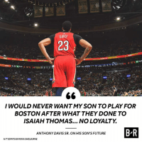Future, Anthony Davis, and Boston: BOSTON  ICS  DAVIS  23  I WOULD NEVER WANTMY SON TO PLAY FOR  BOSTON AFTER WHAT THEY DONE TO  ISAIAH THOMAS... NO LOYALTY  ANTHONY DAVIS SR. ON HIS SON'S FUTURE  H/TESPN'S RAMONA SHELBURNE 👀