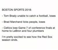 😂 (SportsPickle): BOSTON SPORTS 2018:  Tom Brady unable to catch a football, loses  Brad Marchand licks people, loses  Celtics lose Game 7 of conference finals at  home to LeBron and four plumbers  I'm pretty excited to see how the Red Sox  season ends. 😂 (SportsPickle)