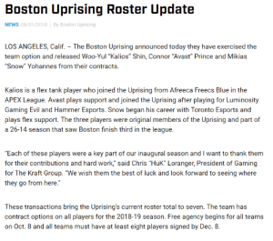 "Flexing, News, and Prince: Boston Uprising Roster Update  NEWS 08/31/2018By Boston Uprising  LOS ANGELES, Calif. The Boston Uprising announced today they have exercised the  team option and released Woo-Yul ""Kalios"" Shin, Connor ""Avast Prince and Mikias  ""Snow"" Yohannes from their contracts.  Kalios is a flex tank player who joined the Uprising from Afreeca Freecs Blue in the  APEX League. Avast plays support and joined the Uprising after playing for Luminosity  Gaming Evil and Hammer Esports. Snow began his career with Toronto Esports and  plays flex support. The three players were original members of the Uprising and part of  a 26-14 season that saw Boston finish third in the league.  Each of these players were a key part of our inaugural season and I want to thank them  for their contributions and hard work,"" said Chris ""HuK"" Loranger, President of Gaming  for The Kraft Group. ""We wish them the best of luck and look forward to seeing where  they go from here.""  These transactions bring the Uprising's current roster total to seven. The team has  contract options on all players for the 2018-19 season. Free agency begins for all teams  on Oct. 8 and all teams must have at least eight players signed by Dec. 8. dpsbunny:Kalios, Avast, and Snow have been released from Boston Uprising. (x)"