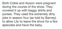 Memes, Dirty Jokes, and 🤖: Both Cobie and Alyson were pregnant  during the course of the show. They  covered it up with baggy shirts and  purses. They used the extremely dirty  joke in season four (as told by Barney)  to allow Lily to leave the show for a few  episodes and have the baby Did any of you know this? 😱