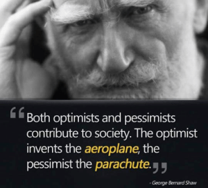 srsfunny:We All Have A Place In The World: Both optimists and pessimists  contribute to society. The optimist  invents the aeroplane, the  pessimist the parachute y  61  George Bernard Shaw srsfunny:We All Have A Place In The World
