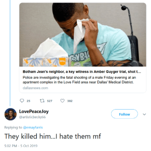 Blackpeopletwitter, Complex, and Friday: Botham Jean's neighbor, a key witness in Amber Guyger trial, shot t...  Police are investigating the fatal shooting of a male Friday evening at an  apartment complex in the Love Field area near Dallas' Medical District.  dallasnews.com  tl527  25  382  LovePeaceJoy  Follow  @artisticbecky66  Replying to @emayfarris  They killed him..l hate them mf  5:02 PM 5 Oct 2019 I'm not a conspiracy theorist but...
