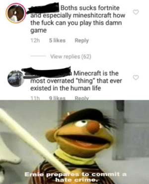 "Scoundrels: Boths sucks fortnite  and especially mineshitcraft how  the fuck can you play this damn  game  12h  5 likes  Reply  View replies (62)  jen Minecraft is the  most overrated ""thing"" that ever  existed in the human life  9 likes  11h  Reply  Ernie prepares to commit a  hate crime. Scoundrels"